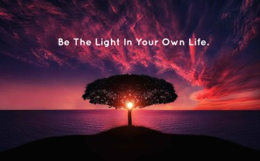 Be The Light In Your Own Life.