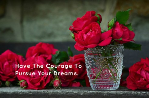 Have The Courage To Pursue Your Dreams.
