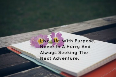 Live Life With Purpose, Never In A Hurry And Always Seeking The Next Adventure.