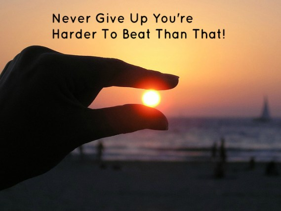 Never Give Up You're Harder To Beat Than That!