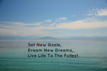 Set New Goals, Dream New Dreams, Live Life To The Fullest.