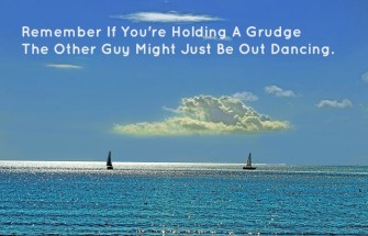 Remember If You're Holding A Grudge The Other Guy Might Just Be Out Dancing.