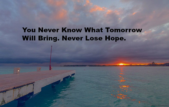 You Never Know What tomorrow will Bring. Never Lose Hope.