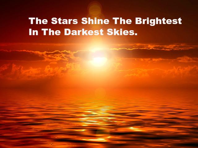 The Stars Shine The Brightest In The Darkest Skies.