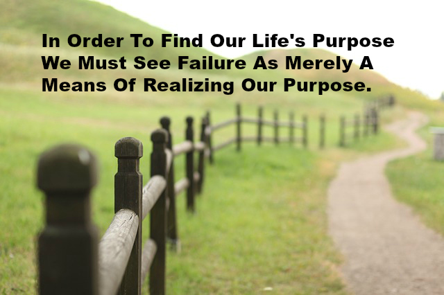 In Order To Find Our Life's Purpose We Must See Failure As Merely A Means Of Realizing Our Purpose.