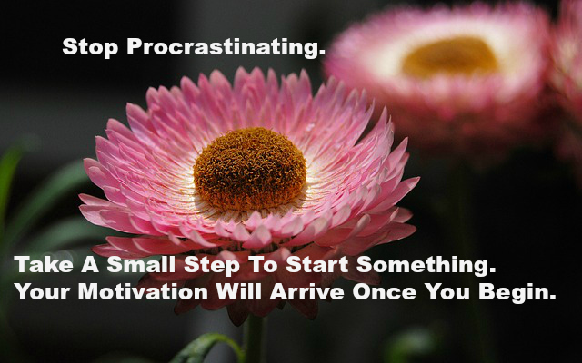 Stop Procrastinating. Take A Small Step To Starting Something. Your Motivation Will Arrive Once You Begin. .jpg