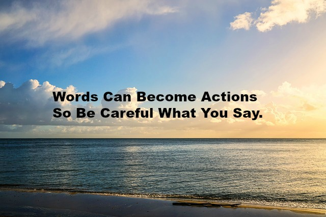 Words Can Become Actions So Be Careful What You Say.