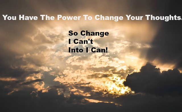 You Have The Power To Change Your Thoughts. So Change I Can't Into I Can!