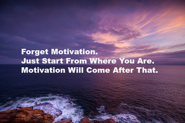 Forget Motivation. Just Start From Where You Are. Motivation Will Come After That