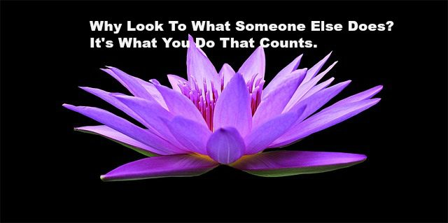 Why Look To What Someone Else Does It's What You Do That Counts.