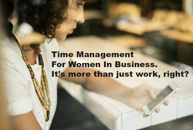 Time Management For Women In Business. It's more than just work, right