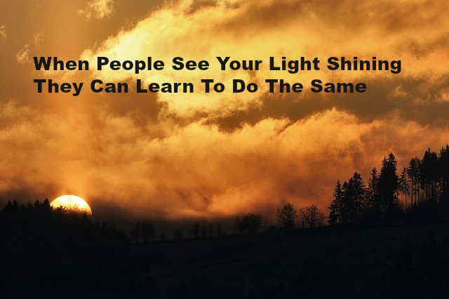 When People See Your Light Shining They Can Learn To Do The Same