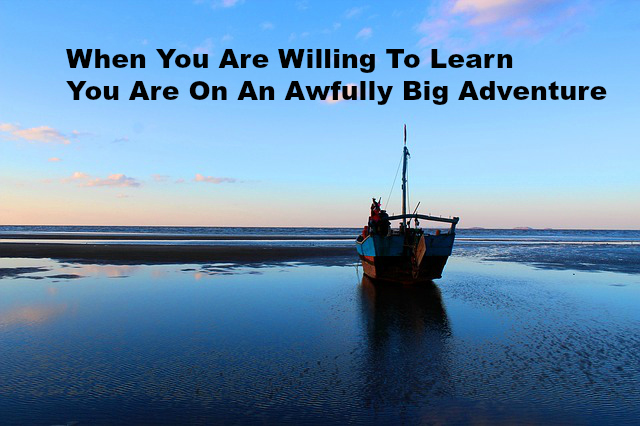 When You Are Willing To Learn You Are On An Awfully Big Adventure