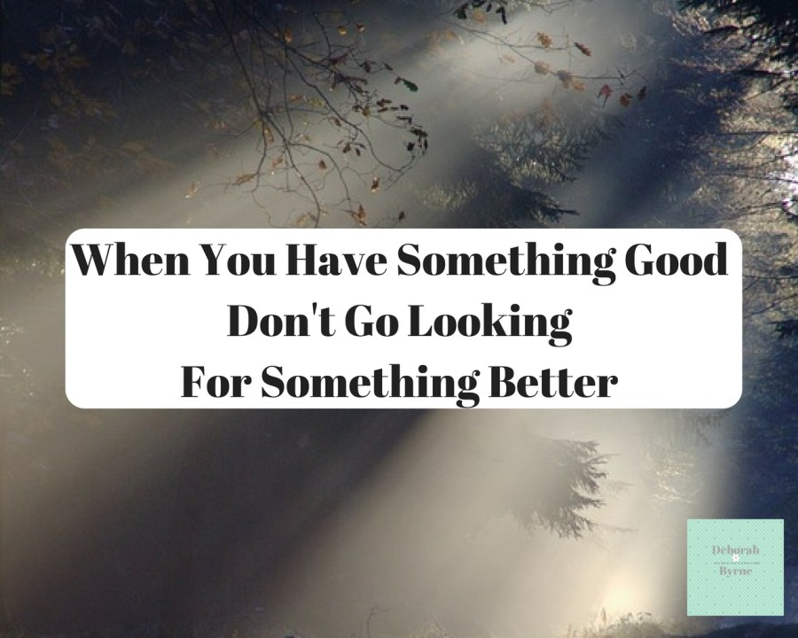 When You Have Something Good Don't Go Looking For Something Better DBpsychology