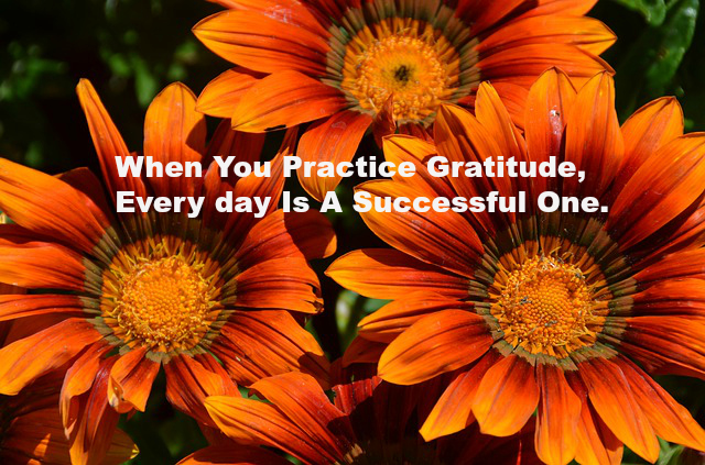 When You Practice Gratitude, Every day Is A Successful One.