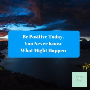 Be positive today. You never know what might happen