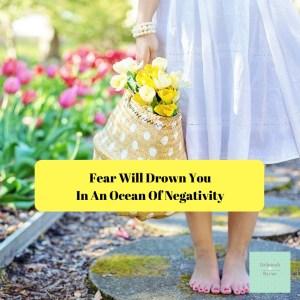 Fear Will Drown You In An Ocean Of Negativity