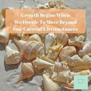 Growth Begins When We Decide To Move Beyond Our Current Circumstances DBpsychology 9