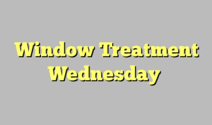 Window Treatment Wednesday