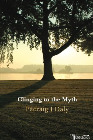 Clinging to the Myth. Pádraig J Daly