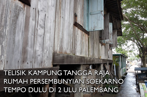 tanggo11 - Telisik Kampung Tangga Raja, Rumah Persembunyian Soekarno Tempo Dulu di 2 Ulu Palembang