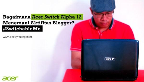 Bagaimana Acer Switch Alpha 12 Menemani Aktifitas Blogger? #SwitchableMe