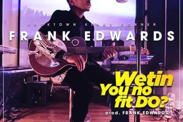frank edwards wetin you no fit do song lyrics