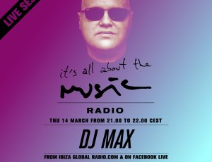 It's All About The Music – DJ MAX on Ibiza Global Radio – March 2019