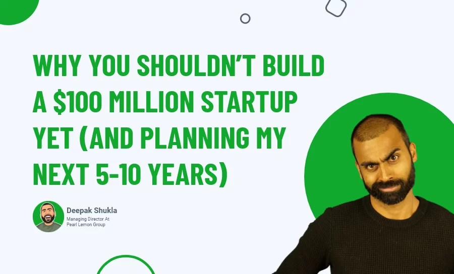 Why You Shouldn't Build A $100 Million Startup Yet? (And Planning My Next 5-10 Years)