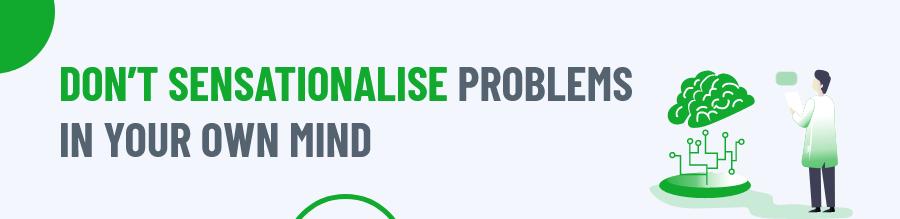 Do not sensationalise problems