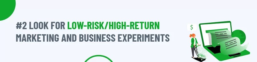 Look for low-risk/high-return marketing and business experiments