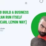 How To Build A Business That Can Run Itself [The Pearl Lemon Way]