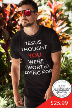 JESUS THOUGHT YOU WERE WORTH DYING FOR t-shirt