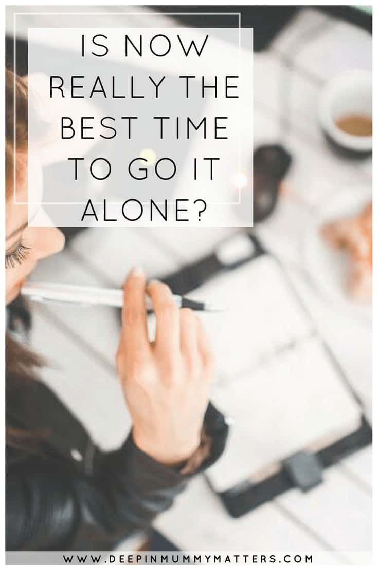 IS NOW REALLY THE BEST TIME TO GO IT ALONE?