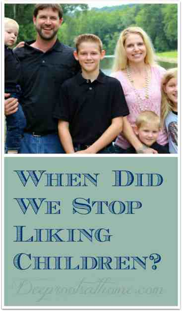 When Did We Stop Liking Children?, values, life, people, elderly, changing hearts, raising a family, orphanage, small family, family, home sweet home, imperfect wife, mother, husband, God's grace, little people, team, tribe, large crew, Pinterest perfect, bunch of kids, sacrifice, daycare, civilized people, college degree, work for it, savings, compliment, rude statement, perfect American family, census takers, homeschooling, homemaking, homemaker, mama, investment of time, Andy Stanley quote, Focus on the Family, silly questions, assumptions, homemaking, wife and mother, encouragement for mothers, daughters, sons, babies, big families, too many children, overpopulation, happy home, contentment, joy, photo opportunity, hanging out with your kids, cultural shift, older people,