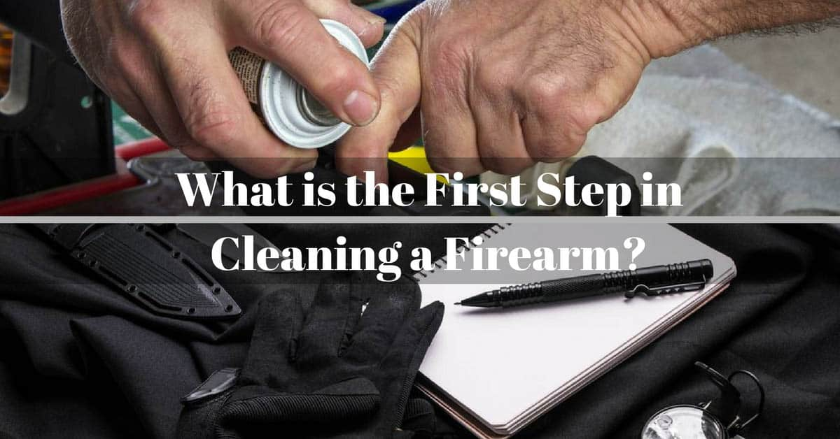What is the First Step in Cleaning a Firearm-