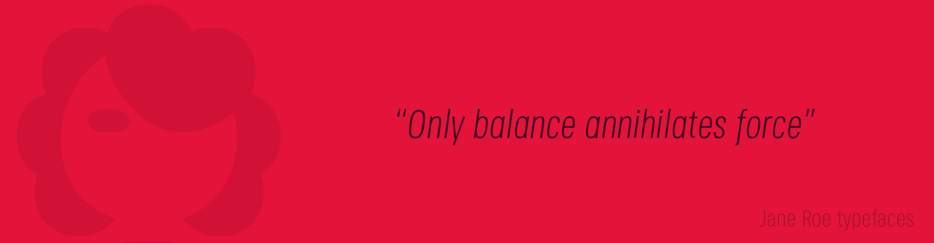 Jane Roe Typefaces. Only balance annihilates force.