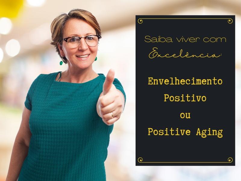 Saiba viver com Excelência: Envelhecimento Positivo ou Positive Aging