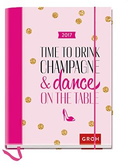 Time to drink champagne and dance on the table 2017: Terminplaner mit Wochenkalendarium (Geschenkewelt Time to drink champagne) -