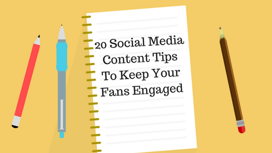 20 Social Media Content Tips To Keep Your Fans Engaged