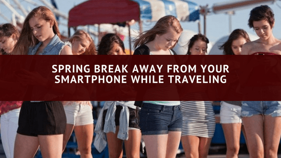 Spring Break Away From Your Smartphone While Traveling