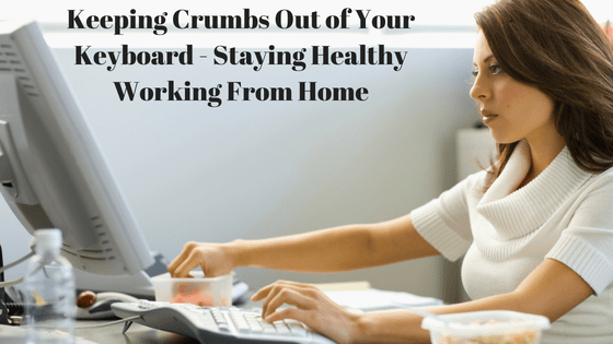 Keeping Crumbs Out of Your Keyboard – Staying Healthy Working From Home