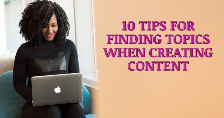 10 Tips For Finding Topics When Creating Content