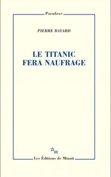 Pierre Bayard, Le Titanic fera naufrage, éditions de Minuit, 2016