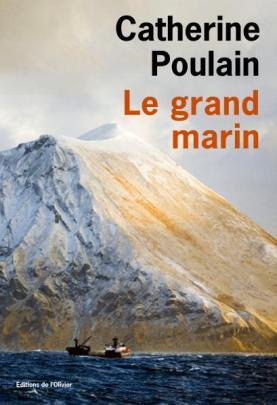 Catherine Poulain, Le Grand marin, éditions de l'Olivier, 2016. Une critique de Sylvain Pattieu