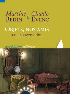 Martine Bedin et Claude Eveno, Objets, nos amis. Une conversation, éditions éoliennes