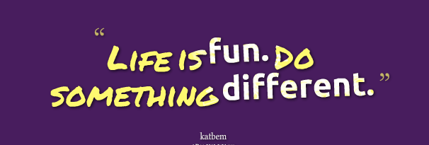 life-is-fun-do-something-different
