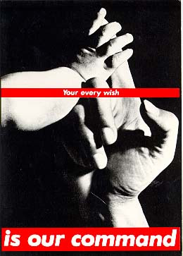 Your every wish is our command - Barbara Kruger