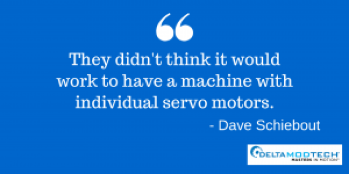 "Dave Schiebout quote - ""They didn't think it would work to have a machine with individual servo motors."""
