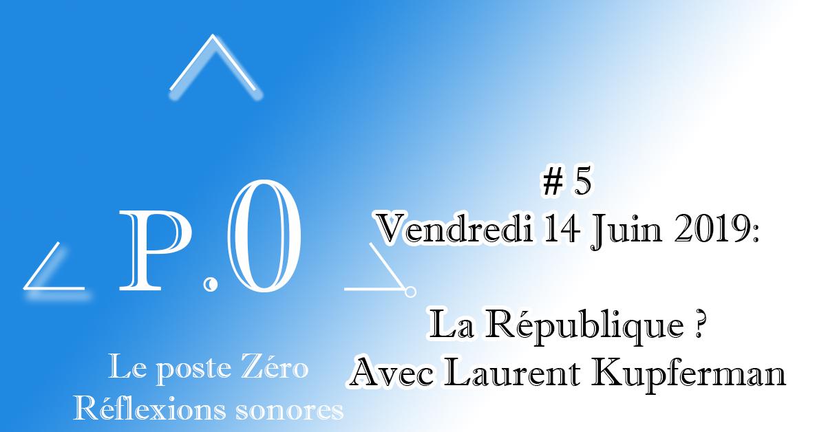 Le poste Zéro #5 – 14 Juin 2019 : La République avec Laurent Kupferman